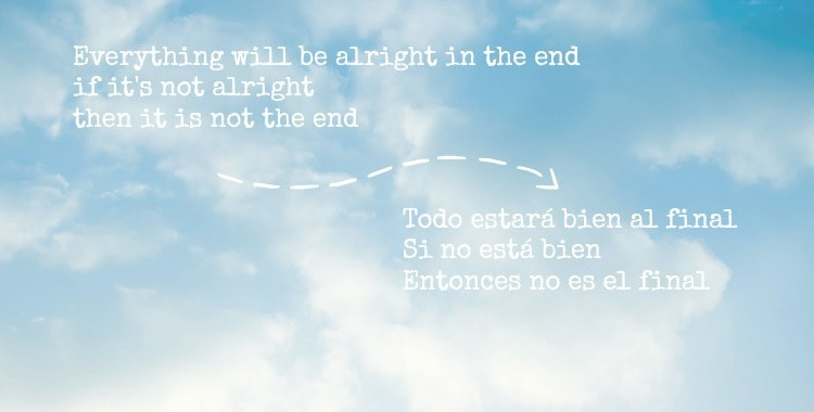 Everything will be alright in the end, if it's not alright then it is not the end