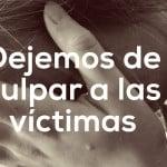 Dejemos de culpar a las víctimas
